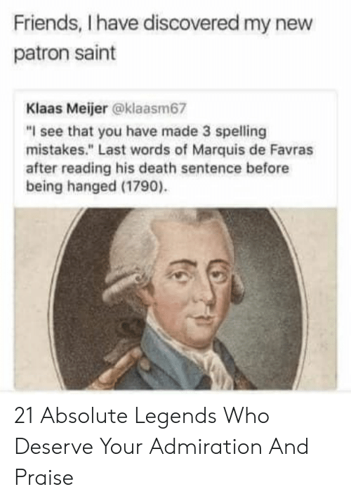 "hanged: Friends, I have discovered my new  patron saint  Klaas Meijer @klaasm67  ""I see that you have made 3 spelling  mistakes."" Last words of Marquis de Favras  after reading his death sentence before  being hanged (1790) 21 Absolute Legends Who Deserve Your Admiration And Praise"