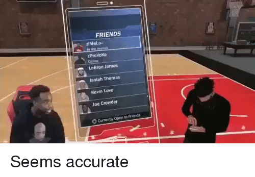 Friends, Kevin Love, and LeBron James: FRIENDS  In the mems  zProVoKe  Online  LeBron James  Isaiah Thomas  Kevin Love  Jae Crowder  Currently Open to Friends Seems accurate