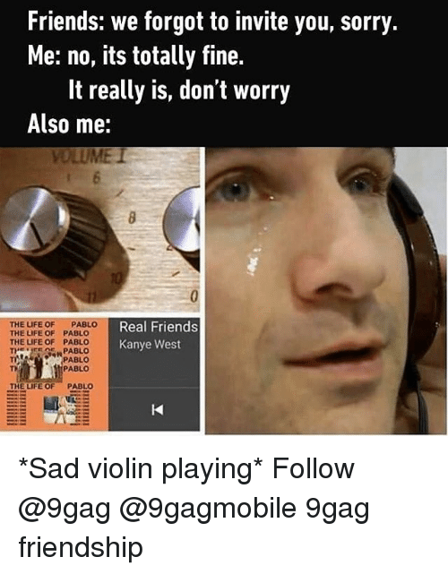 sad violin: Friends: we forgot to invite you, sorry.  Me: no, its totally fine.  It really is, don't worry  Also me:  THE LIFE OF PABLO  Real Friends  THE LIFE OF  PABLO  THE LIFE OF PABLO  Kanye West  HER CME PABLO  PABLO  PABLO  THE LIFE OF PABLO *Sad violin playing* Follow @9gag @9gagmobile 9gag friendship