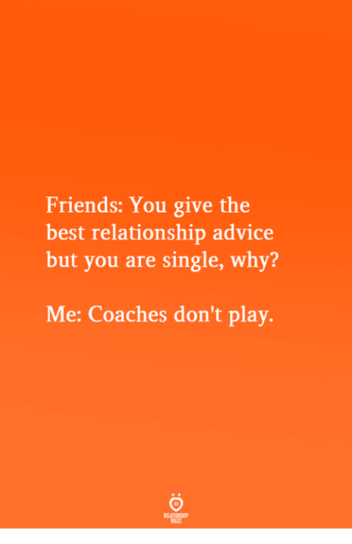 dont-play: Friends: You give the  best relationship advice  but you are single, why?  Me: Coaches don't play.