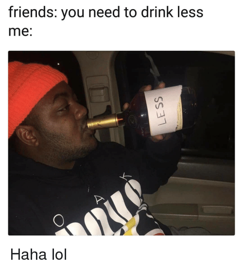 Haha Lol: friends: you need to drink less  me: Haha lol