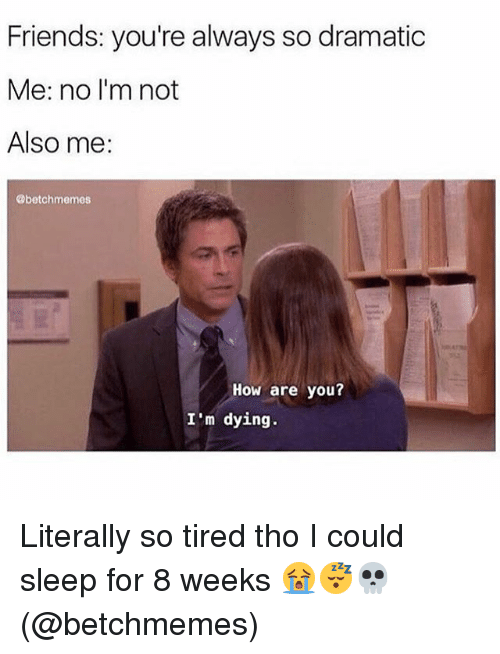 Friends, Memes, and Sleep: Friends: you're always so dramatic  Me: no I'm not  Also me:  @betchmemes  How are you?  I'm dying. Literally so tired tho I could sleep for 8 weeks 😭😴💀(@betchmemes)