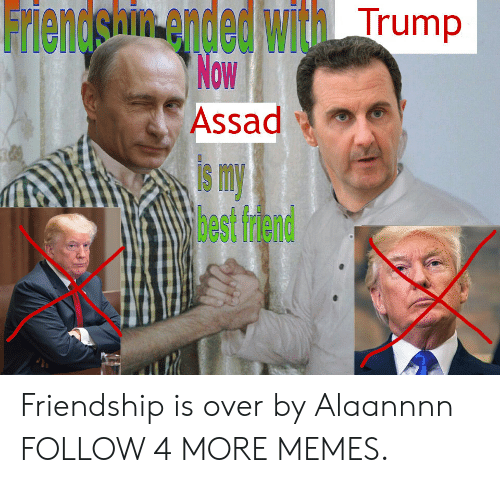 Smy: Friendshin ended with Trump  Now  Assad  smy  3est frdend Friendship is over by Alaannnn FOLLOW 4 MORE MEMES.