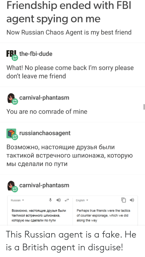 Dude What: Friendship ended with FBI  agent spying on me  Now Russian Chaos Agent is my best friend  FB the-fbi-dude  What! No please come back I'm sorry please  don't leave me friend  carnival-phantasm  You are no comrade of mine  russianchaosagent  Возможно, настоящие друзья были  тактикой встречного шпионажа, которую  мы сделали по пути  carnival-phantasm  Russian  English  Возможно, настоящие друзья были  Perhaps true friends were the tactics  of counter espionage, which we did  along the way  тактикой встречного шпионажа,  которую мы сделали по пути This Russian agent is a fake. He is a British agent in disguise!