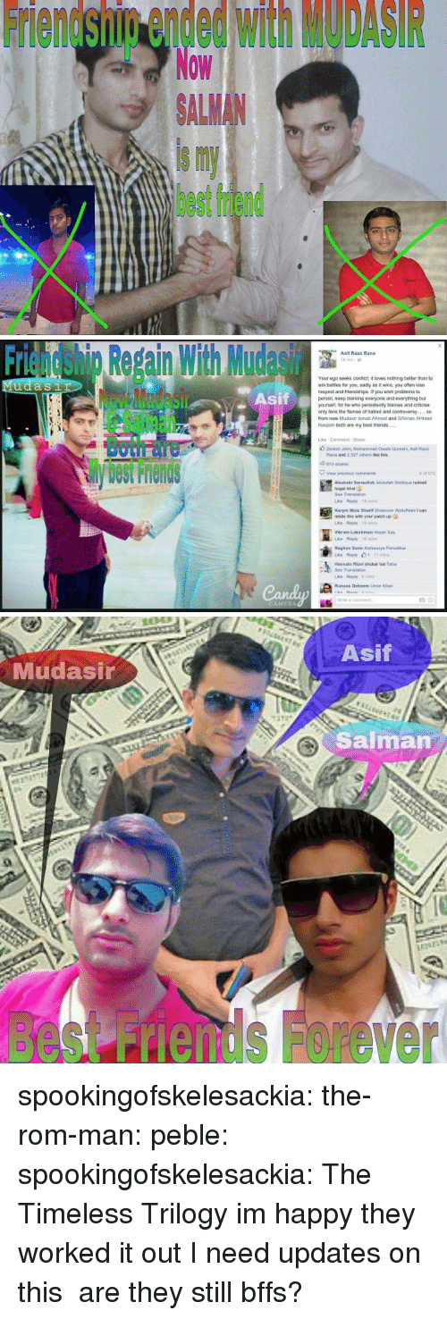 salman: Friendship ended with MODASIR  Now  ALMAN  is my  best friend   Friendshig Repain With Mudasir  Asif  Asif Raza Rand  Your ego seeks confict it loves nothing better than to  wr, bates for you, sad y as褯wns, you ofan lose  respect and triends pe f you wish peoblems to  persist, keep blaming everyone and everything but  yourselt, lor he who pensistenty blames and criticise  only tans the fames of natred and contreversy.  from now Mudasir ismail Ahimed and SAlman AHmad  Nagash both are my best friends  Sil  Both面  View previous  cons  Abubakr 3anaulah Asduliah Siddque redost  hogal bhai  Bee Translan  relate this with your patich up  Vikram Lakshman imaan Say  Raghay Sarte Aishwarya Parib  Transao  ri   Asif  Mudasir  Salman  besnds Forever spookingofskelesackia: the-rom-man:  peble:  spookingofskelesackia:  The Timeless Trilogy  im happy they worked it out  I need updates on this are they still bffs?