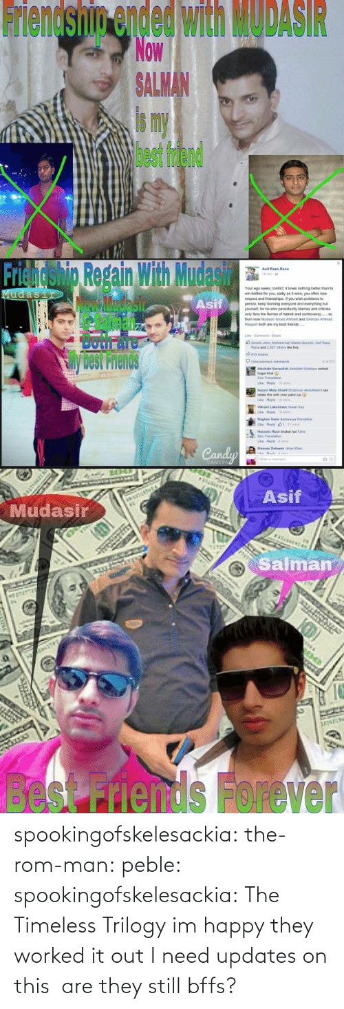 Better Than: Friendship ended with MODASIR  Now  ALMAN  is my  best friend   Friendshig Repain With Mudasir  Asif  Asif Raza Rand  Your ego seeks confict it loves nothing better than to  wr, bates for you, sad y as褯wns, you ofan lose  respect and triends pe f you wish peoblems to  persist, keep blaming everyone and everything but  yourselt, lor he who pensistenty blames and criticise  only tans the fames of natred and contreversy.  from now Mudasir ismail Ahimed and SAlman AHmad  Nagash both are my best friends  Sil  Both面  View previous  cons  Abubakr 3anaulah Asduliah Siddque redost  hogal bhai  Bee Translan  relate this with your patich up  Vikram Lakshman imaan Say  Raghay Sarte Aishwarya Parib  Transao  ri   Asif  Mudasir  Salman  besnds Forever spookingofskelesackia: the-rom-man:  peble:  spookingofskelesackia:  The Timeless Trilogy  im happy they worked it out  I need updates on this  are they still bffs?