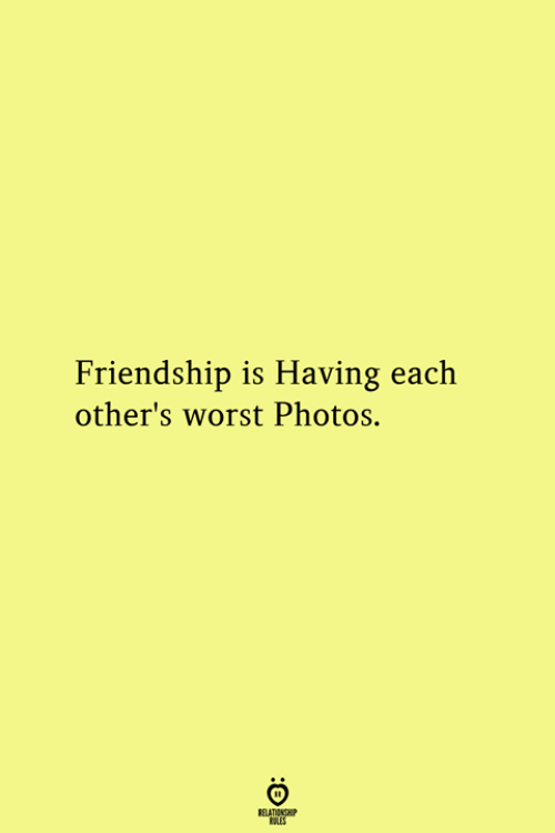 Friendship, Photos, and Worst: Friendship is Having each  other's worst Photos.  RELATIONGHP