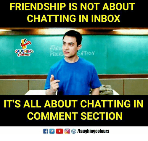 Inbox, Friendship, and Indianpeoplefacebook: FRIENDSHIP IS NOT ABOUT  CHATTING IN INBOX  FAR  PRER  LAUGHING  IT'S ALL ABOUT CHATTING IN  COMMENT SECTION  R D。回參/laughingcolours