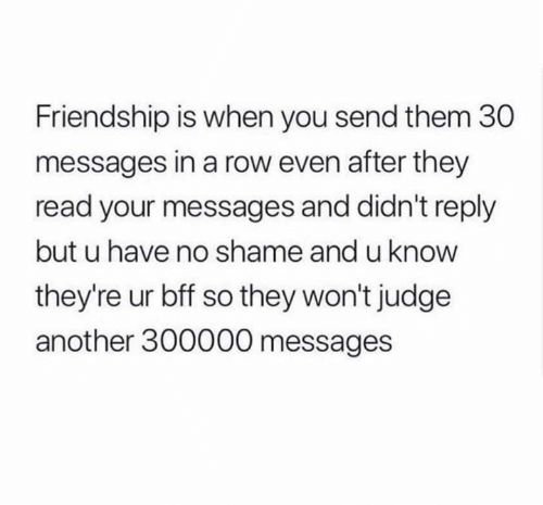 Friendship, Another, and Judge: Friendship is when you send them 30  messages in a row even after they  read your messages and didn't reply  but u have no shame and u know  they're ur bff so they won't judge  another 300000 messages