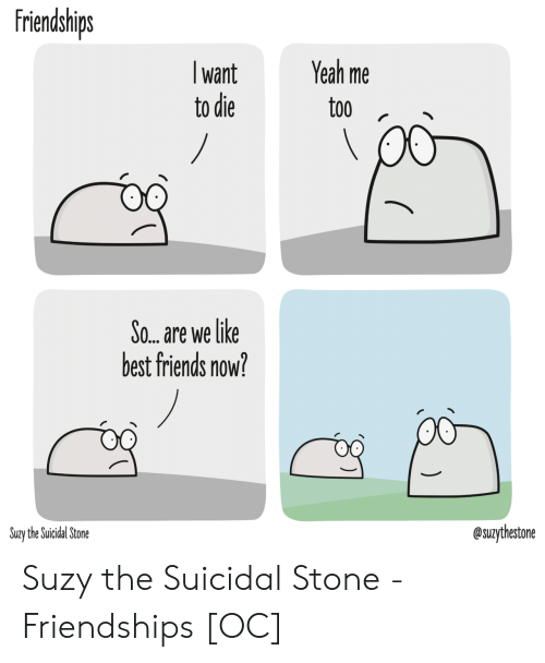 Friends, Yeah, and Best: friendships  Yeah me  want  to die  too  /  So... are we like  best friends now?  @suzythestone  Suzy the Suicidal Stone Suzy the Suicidal Stone - Friendships [OC]