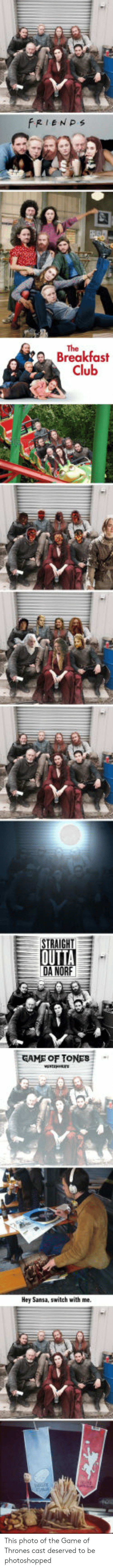 Breakfast Club: FRIENPs  The  Breakfast  Club  STRAIGHT  DA NORF  GAME OF TONES  Hey Sansa, switch with me. This photo of the Game of Thrones cast deserved to be photoshopped