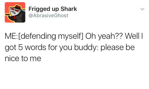 Yeah, Shark, and Nice: Frigged up Shark  @AbrasiveGhost  ME: [defending myself] Oh yeah?? Well I  got 5 words for you buddy: please be  nice to me