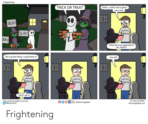 Ghost, Frightening, and Nice: Frightening  TRICK OR TREAT  Ohhh, a witch and a ghost  very nice!  |31  ВOO  WASTED  SCARY  POTENTIAL  DOKY  What are you supposed to  be, mister?  The scariest thing I could think of  ...you will  31  31  31  WASTED  POTENTIAL  WASTED  WASTED  POTENTIAL  POTENTIAL  I don't get it  This comic brought to you by:  @Beemancer  O 2019 Jon Baker  AlarminglyBad.com  @AlarminglyBad Frightening