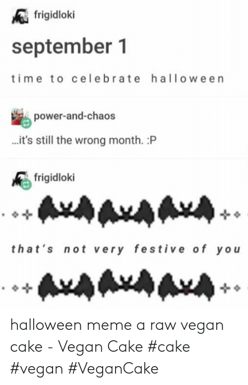 Meme A: frigidloki  september 1  ime to celebrate halloween  power-and-chaos  ...it's still the wrong month. :P  frigidloki  that's not very festive of yo  AxAAxAAA halloween meme a raw vegan cake - Vegan Cake #cake #vegan #VeganCake