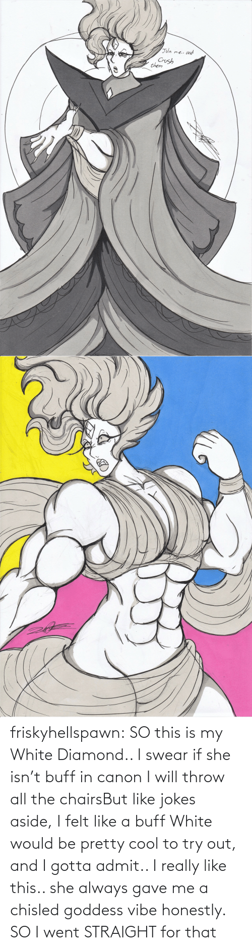 straight: friskyhellspawn:  SO this is my White Diamond.. I swear if she isn't buff in canon I will throw all the chairsBut like jokes aside, I felt like a buff White would be pretty cool to try out, and I gotta admit.. I really like this.. she always gave me a chisled goddess vibe honestly. SO I went STRAIGHT for that