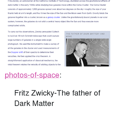 "Tumblr, Blog, and California: Fritz Zwicky, an astronomer at the California Institute of Technology, stumbled across the gravitational effects of  dark matter in the early 1930s while studying how galaxies move within the Coma Cluster. The Coma Cluster  consists of approximately 1,000 galaxies spread over about two degrees on the sky-roughly the size of your  thumb held at arm's length, and four times the size of the Sun and the Moon seen from Earth. Gravity binds the  galaxies together into a cluster, known as a galaxy cluster. Unlike the gravitationally bound planets in our solar  system, however, the galaxies do not orbit a central heavy object like the Sun and thus execute more  complicated orbits  To carry out his observations, Zwicky persuaded Caltech  to build an 18-inch Schmidt telescope that could capture  arge numbers of galaxies in a single wide-angle  photograph. He used the instrument to make a survey of  all the galaxies in the cluster and used measurements of  the Doppler shift of their spectra to determine their  velocities. He then applied the virial theorem. A  straightforward application of classical mechanics, the  virial theorem relates the velocity of orbiting objects to the  THE FATHER OF DARK MATTER-AND  MORE  1 3  ry <p><a href=""https://photos-of-space.tumblr.com/post/162261874067/fritz-zwicky-the-father-of-dark-matter"" class=""tumblr_blog"">photos-of-space</a>:</p>  <blockquote><p>Fritz Zwicky-The father of Dark Matter</p></blockquote>"