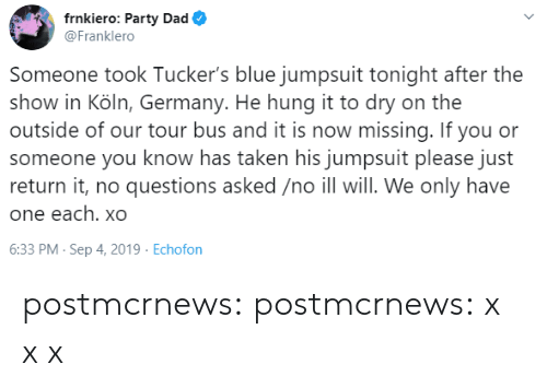 Dad, Party, and Taken: frnkiero: Party Dad  @Franklero  Someone took Tucker's blue jumpsuit tonight after the  show in Köln, Germany. He hung it to dry on the  outside of our tour bus and it is now missing. If you or  someone you know has taken his jumpsuit please just  return it, no questions asked /no ill will. We only have  one each. xO  6:33 PM- Sep 4, 2019 Echofon postmcrnews: postmcrnews: x x x