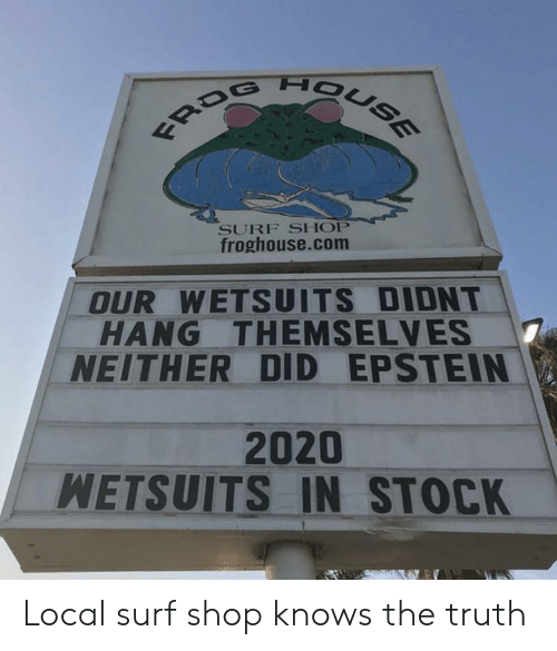 House, Truth, and Com: FROG HOUSE  SURF SHOP  froghouse.com  OUR WETSUITS DIDNT  HANG THEMSELVES  NEITHER DID EPSTEIN  2020  WETSUITS IN STOCK Local surf shop knows the truth