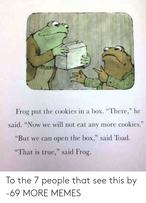"""Cookies, Dank, and Memes: Frog put the cookies in a box. """"There,"""" he  said. """"Now we will not eat any more cookies.  """"But we can open the box,"""" said Toad.  """"That is true,"""" said Frog. To the 7 people that see this by -69 MORE MEMES"""