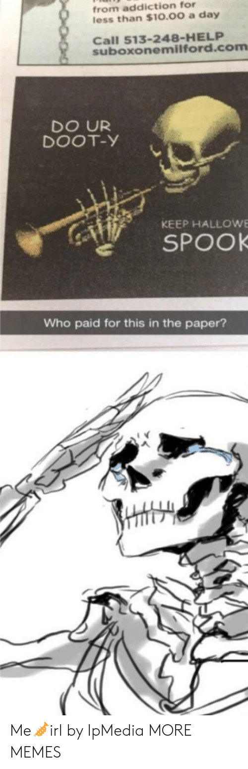 addiction: from addiction for  less than $10.00 a day  Call 513-248-HELP  suboxonemilford.com  DO UR  DOOT-Y  KEEP HALLOWE  SPOOK  Who paid for this in the paper? Me🎺irl by IpMedia MORE MEMES