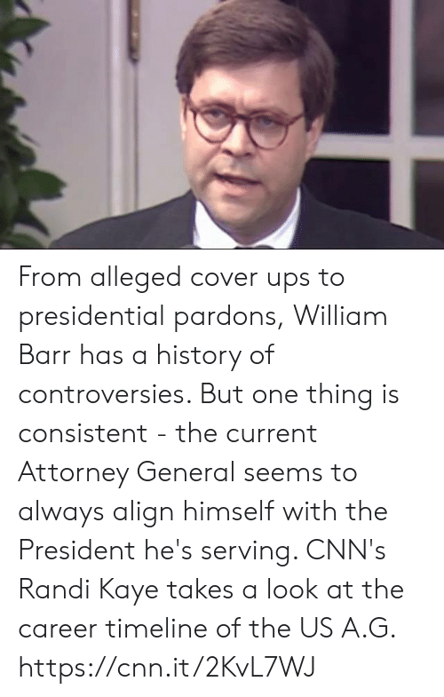 cnn.com, Memes, and Ups: From alleged cover ups to presidential pardons, William Barr has a history of controversies. But one thing is consistent - the current Attorney General seems to always align himself with the President he's serving. CNN's Randi Kaye takes a look at the career timeline of the US A.G. https://cnn.it/2KvL7WJ