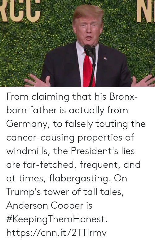 Presidents: From claiming that his Bronx-born father is actually from Germany, to falsely touting the cancer-causing properties of windmills, the President's lies are far-fetched, frequent, and at times, flabergasting.  On Trump's tower of tall tales, Anderson Cooper is #KeepingThemHonest.  https://cnn.it/2TTlrmv