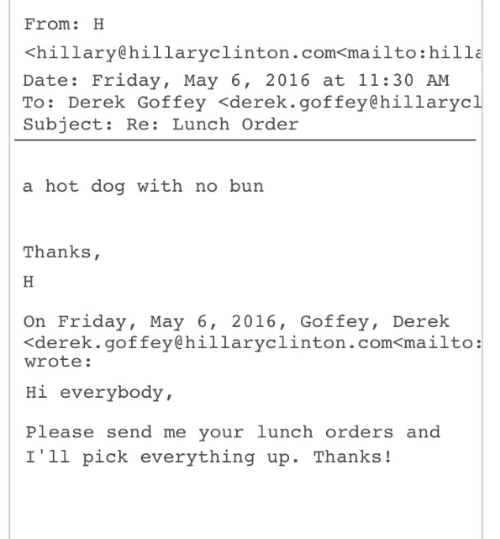 hot dog: From: H  <hillary@hillaryclinton.com<mailto:hilla  Date: Friday, May 6, 2016 at 11:30 AM  To: Derek Goffey <derek.goffey@hillarycl  Subject: Re: Lunch Order  a hot dog with no burn  Thanks,  On Friday, May 6, 2016, Goffey, Derek  くderek. goffey@hillaryclinton.com<mailto:  wrote:  Hi everybody,  Please send me your lunch orders and  I'1l pick everything up. Thanks!