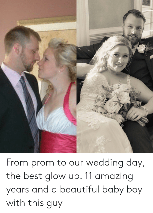 Beautiful, Best, and Wedding: From prom to our wedding day, the best glow up. 11 amazing years and a beautiful baby boy with this guy