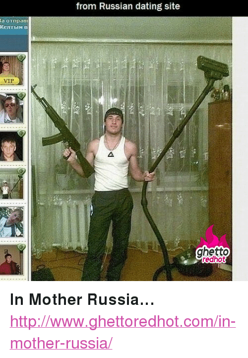 "mother russia: from Russian dating site  VIP  ghetto  redhot <p><strong>In Mother Russia&hellip;</strong></p><p><a href=""http://www.ghettoredhot.com/in-mother-russia/"">http://www.ghettoredhot.com/in-mother-russia/</a></p>"