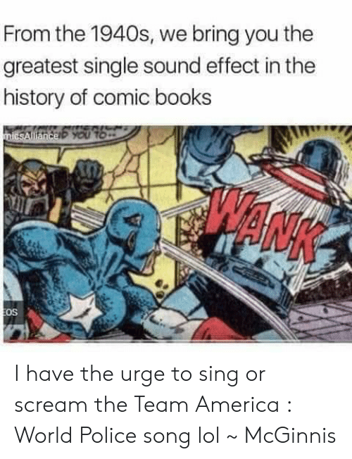 team america world police: From the 1940s, we bring you the  greatest single sound effect in the  history of comic books  os I have the urge to sing or scream the Team America : World Police song lol ~ McGinnis