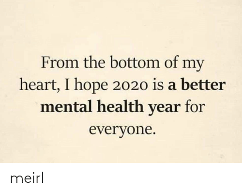 For Everyone: From the bottom of my  heart, I hope 2020 is a better  mental health year for  everyone. meirl