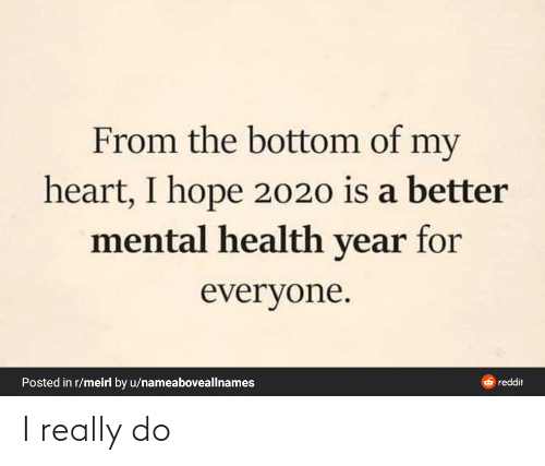 For Everyone: From the bottom of my  heart, I hope 2020 is a better  mental health year for  everyone.  Posted in r/meirl by u/nameaboveallnames  O reddit I really do