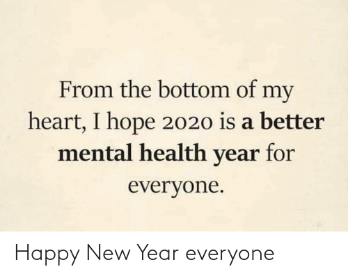 For Everyone: From the bottom of my  heart, I hope 2020 is a better  mental health year for  everyone. Happy New Year everyone