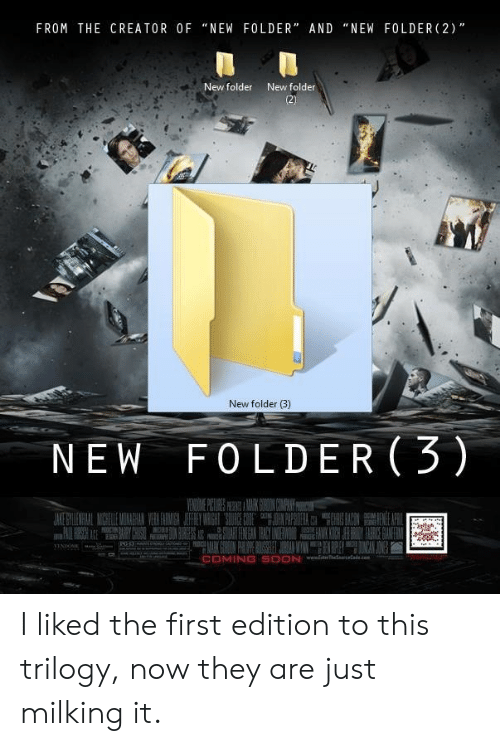 "Soon..., Creator, and First: FROM THE CREATOR OF ""NEW FOLDER"" AND ""NEW FOLDER (2)  New folder  New folder  New folder (3)  NEW FOLDER(3)  COMING SOON I liked the first edition to this trilogy, now they are just milking it."