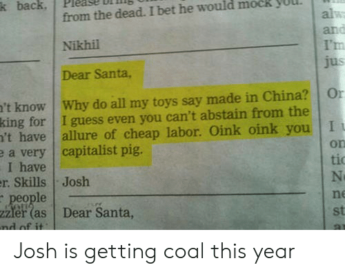 I Bet, China, and Guess: from the dead. I bet he would mock yUl  Nikhil  Dear Santa,  k back, Please l  I'm  't know Why do all my toys say made in China? Or  king for I guess even you can't abstain from the  't have allure of cheap labor. Oink oink you I  a very capitalist pig.  on  I have  r. SkillsJosh  tio  eople  zzler (as Dear Santa,  ne  st Josh is getting coal this year