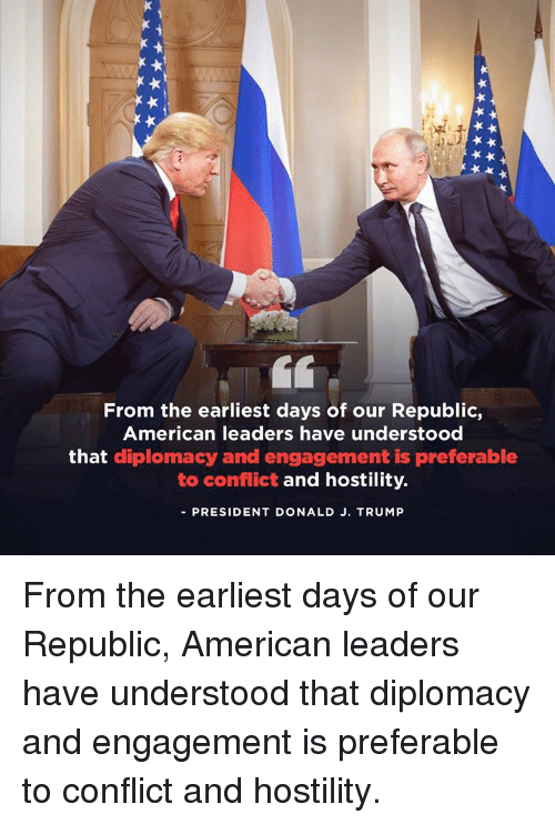 American, Trump, and Diplomacy: From the earliest days of our Republic,  American leaders have understood  that diplomacy and engagement is preferable  to conflict and hostility.  -PRESIDENT DONALD J. TRUMP From the earliest days of our Republic, American leaders have understood that diplomacy and engagement is preferable to conflict and hostility.