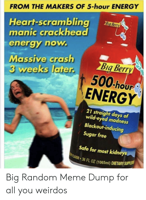 Flavor: FROM THE MAKERS OF 5-hour ENERGY  Heart-scrambling  manic crackhead  Big Berry  energy now.  Massive crash  3 weeks later.  Big Berry  500 hour  ENERGY  21 straight days of  wild-eyed madness  Blackout-inducing  Sugar free  Safe for most kidneys  FLAVOR 36 FL OZ (1065ml) DIETARY SUPPLEIS Big Random Meme Dump for all you weirdos