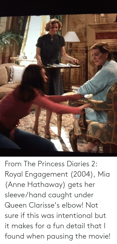 Princess: From The Princess Diaries 2: Royal Engagement (2004), Mia (Anne Hathaway) gets her sleeve/hand caught under Queen Clarisse's elbow! Not sure if this was intentional but it makes for a fun detail that I found when pausing the movie!