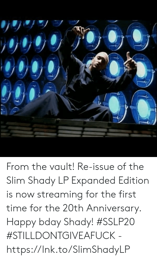 bday: From the vault!  Re-issue of the Slim Shady LP Expanded Edition is now streaming for the first time for the 20th Anniversary.  Happy bday Shady! #SSLP20  #STILLDONTGIVEAFUCK - https://lnk.to/SlimShadyLP