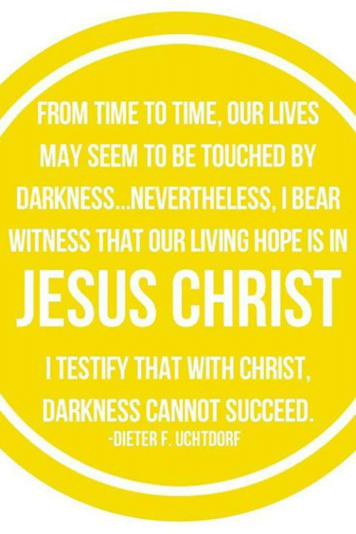 Dank, Jesus, and Bear: FROM TIME TO TIME, OUR LIVES  MAY SEEM TO BE TOUCHED BY  DARKNESS...NEVERTHELESS, I BEAR  WITNESS THAT OUR LIVING HOPE IS IN  JESUS CHRIST  I TESTIFY THAT WITH CHRIST  DARKNESS CANNOT SUCCEED  -DIETER F. UCHTDORF