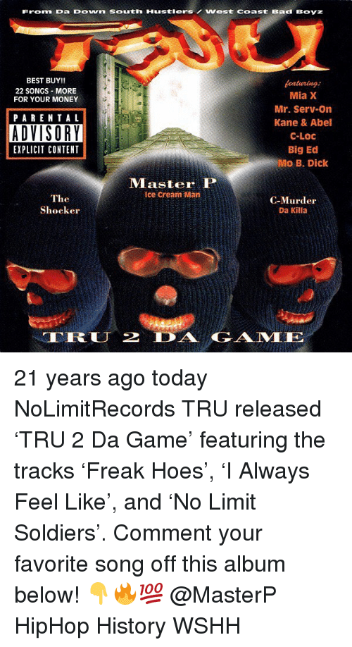 Killa: Fronm Da DOwn South HustlersWest coast Bad Boyz  BEST BUY!!  22 SONGS-MORE  FOR YOUR MONEY  eaturing  Mia X  Mr. Serv-on  Kane & Abel  C-LOC  Big Ed  PARENTAL  EXPLICIT CONTENT  Master P  Ice Cream Man  The  Shocker  C-Murder  Da Killa  TRLJ 2 AGAME 21 years ago today NoLimitRecords TRU released 'TRU 2 Da Game' featuring the tracks 'Freak Hoes', 'I Always Feel Like', and 'No Limit Soldiers'. Comment your favorite song off this album below! 👇🔥💯 @MasterP HipHop History WSHH