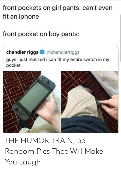 Just Realized: front pockets on girl pants: can't even  fit an iphone  front pocket on boy pants:  chandler riggs  @chandlerriggs  guys i just realized i can fit my entire switch in my  pocket THE HUMOR TRAIN, 33 Random Pics That Will Make You Laugh