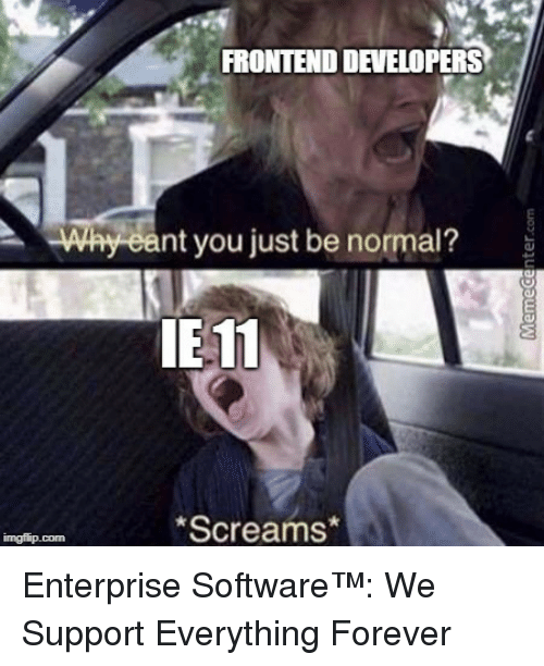 Be Normal: FRONTEND DEVELOPERS  Why eant you just be normal?  E 11  Screams Enterprise Software™: We Support Everything Forever