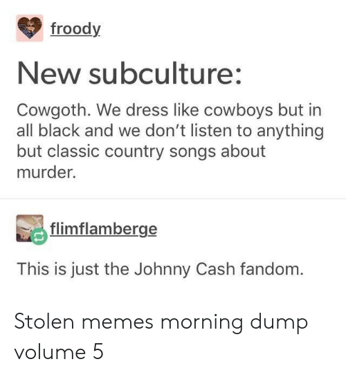 Dallas Cowboys, Memes, and Black: froody  New subculture:  Cowgoth. We dress like cowboys but in  all black and we don't listen to anything  but classic country songs about  murder.  flimflamberge  This is just the Johnny Cash fandom. Stolen memes morning dump volume 5