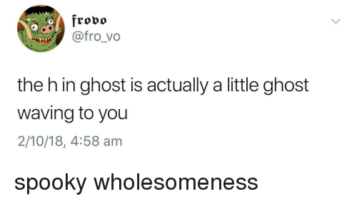 Ghost, Spooky, and You: frovo  @@fro_vo  the h in ghost is actually a little ghost  waving to you  2/10/18, 4:58 am spooky wholesomeness