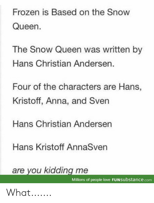 Frozen: Frozen is Based on the Snow  Queen.  The Snow Queen was written by  Hans Christian Andersen.  Four of the characters are Hans,  Kristoff, Anna, and Sven  Hans Christian Andersen  Hans Kristoff AnnaSven  are you kidding me  Millions of people love FUNSubstance.com What.......