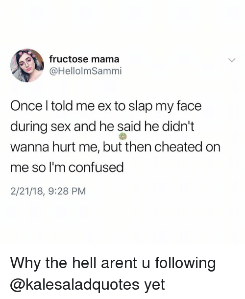 Confused, Memes, and Sex: fructose mama  @HellolmSammi  Once l told me ex to slap my face  during sex and he said he didn't  wanna hurt me, but then cheated on  me so l'm confused  2/21/18, 9:28 PM Why the hell arent u following @kalesaladquotes yet