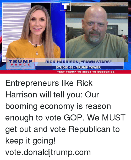 "Stars, Text, and Trump: FRUMP  RICK HARRISON, ""PAWN STARS  PEN CE  STUDIO 45 TRUMP TOWER  TEXT TRUMP T0 88022 TO SUBSCRIBE Entrepreneurs like Rick Harrison will tell you: Our booming economy is reason enough to vote GOP. We MUST get out and vote Republican to keep it going! vote.donaldjtrump.com"