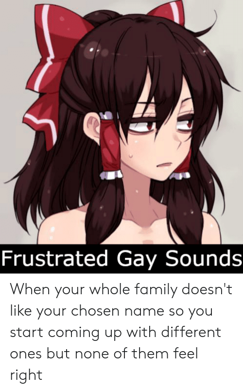 Family, Gay, and Name: Frustrated Gay Sounds When your whole family doesn't like your chosen name so you start coming up with different ones but none of them feel right