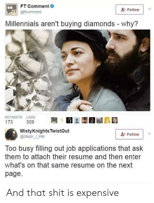 Shit, Millennials, and Resume: FT Comment  66  Follow  FT @ftcomment  Millennials aren't buying diamonds - why?  RETWEETS LIKES  173  309  MistyKnights TwistOut  Fallow  @Steph_ Will  Too busy filling out job applications that ask  them to attach their resume and then enter  what's on that same resume on the next  page And that shit is expensive